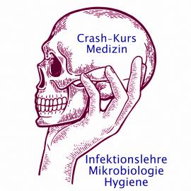 Crash-Kurs Medizin: Infektionslehre - Mikrobiologie - Hygiene